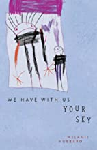 We Have with Us Your Sky by Melanie Hubbard