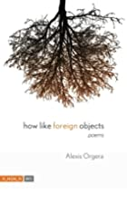 How Like Foreign Objects by Alexis Orgera