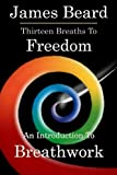 Beard, James: Thirteen Breaths to Freedom: An Introduction to Breathwork