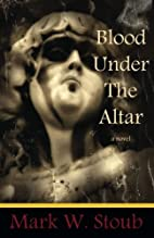 Blood Under the Altar by Mark W. Stoub