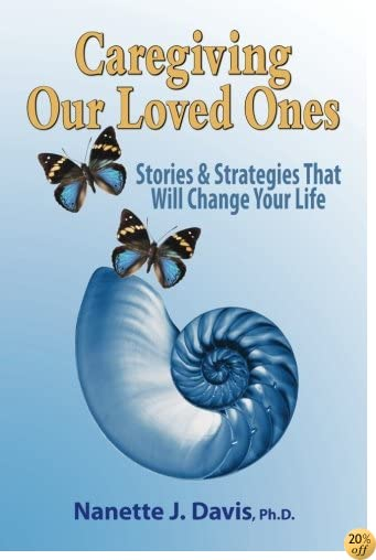 Caregiving Our Loved Ones: Stories and Strategies That Will Change Your Life