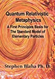Blaha, Stephen: Quantum Relativistic Metaphysics: A First principles Basis for the Standard Model of Elementary Particles