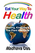 Eat Your Way To Health: Healing, Kindness…