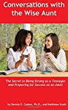 Coates Ph.D., Dennis E.: Conversations with the Wise Aunt: The Secret to Being Strong as a Teenager and Preparing for Success as an Adult