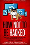 How Not To Be Hacked: The Definitive Guide…