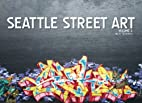 Seattle Street Art Volume Three: A Visual…