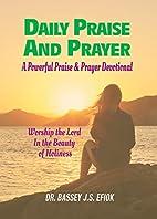 Daily Praise And Prayer by Bassey J.S. Efiok