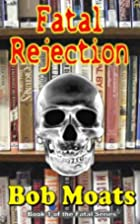 Fatal Rejection by Bob Moats