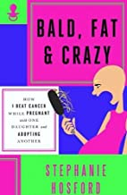 Bald, Fat & Crazy: How I Beat Cancer While…