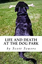 Life and Death at the Dog Park by Scott…