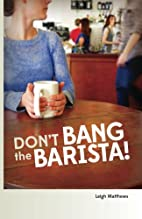 Don't Bang the Barista! by Leigh Matthews