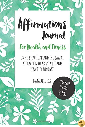 Affirmations Journal For Health and Fitness: Using Gratitude And The Law Of Attraction To Adopt A Fit And Healthy Mindset