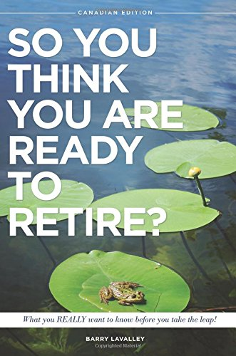 so-you-think-you-are-ready-to-retire-what-you-really-want-to-know-before-you-take-the-leap-canadian-edition