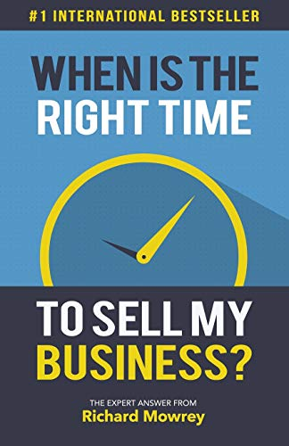 when-is-the-right-time-to-sell-my-business-the-expert-answer-by-richard-mowrey