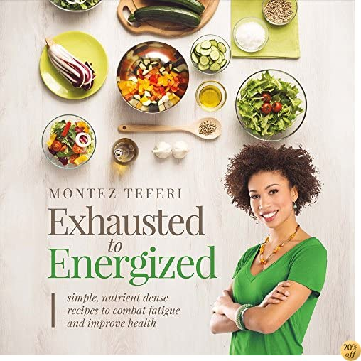 TExhausted to Energized: Simple, Nutrient Dense Recipes to Combat Fatigue and Improve Health