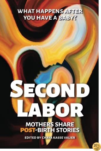 SECOND LABOR: Mothers Share POST-Birth Stories: Twenty-Four Mothers Write Bold, Honest Accounts About Life with a Newborn