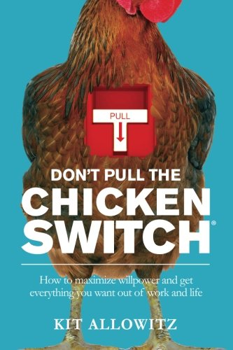 dont-pull-the-chicken-switch-how-to-maximize-willpower-and-get-everything-you-want-out-of-work-and-life