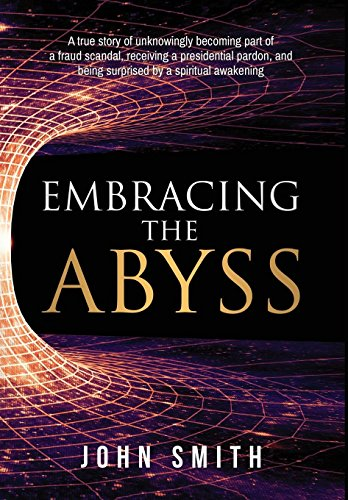 embracing-the-abyss-a-true-story-of-unknowingly-becoming-part-of-a-fraud-scandal-receiving-a-presidential-pardon-and-being-surprised-by-a-spiritual-awakening