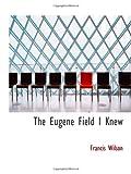 Wilson, Francis: The Eugene Field I Knew
