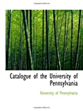 Pennsylvania, University of: Catalogue of the University of Pennsylvania