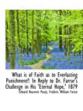 Pusey, Edward Bouverie: What is of Faith as to Everlasting Punishment?: In Reply to Dr. Farrar's Challenge in His 'Eternal H