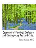 Institute of Arts, Detroit: Catalogue of Paintings, Sculpture and Contemporary Arts and Crafts