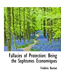 Bastiat, Frédéric: Fallacies of Protection: Being the Sophismes Economiques