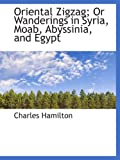 Hamilton, Charles: Oriental Zigzag; Or Wanderings in Syria, Moab, Abyssinia, and Egypt