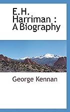 E. H. Harriman, a biography by George Kennan