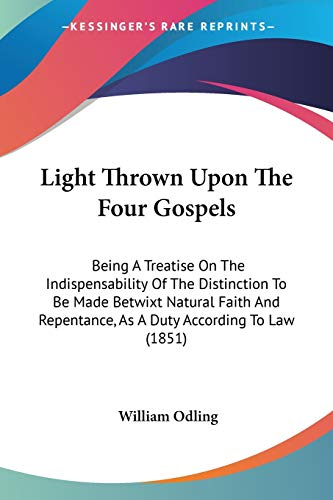 light-thrown-upon-the-four-gospels-being-a-treatise-on-the-indispensability-of-the-distinction-to-be-made-betwixt-natural-faith-and-repentance-as-a-duty-according-to-law-1851