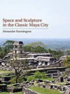 Space and Sculpture in the Classic Maya City…