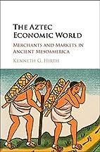 The Aztec Economic World: Merchants and…
