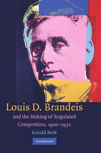 louis-d-brandeis-and-the-making-of-regulated-competition-1900-1932
