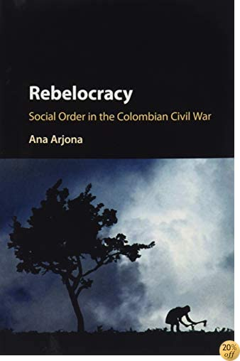 Rebelocracy: Social Order in the Colombian Civil War (Cambridge Studies in Comparative Politics)