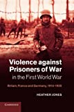 Jones, Heather: Violence against Prisoners of War in the First World War: Britain, France and Germany, 1914-1920 (Studies in the Social and Cultural History of Modern Warfare)