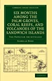 Bird, Isabella: Six Months among the Palm Groves, Coral Reefs, and Volcanoes of the Sandwich Islands: The Hawaiian Archipelago (Cambridge Library Collection - History of Oceania)