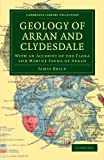 Bryce, James: Geology of Arran and Clydesdale: With an Account of the Flora and Marine Fauna of Arran (Cambridge Library Collection - Earth Science)