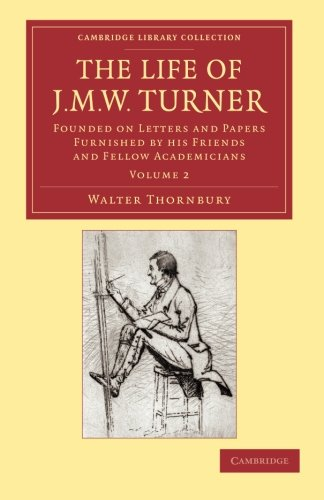 the-life-of-j-m-w-turner-founded-on-letters-and-papers-furnished-by-his-friends-and-fellow-academicians-cambridge-library-collection-art-and-architecture-volume-2