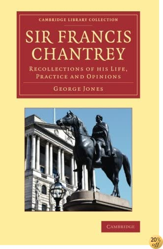 Sir Francis Chantrey: Recollections of His Life, Practice and Opinions (Cambridge Library Collection - Art and Architecture)
