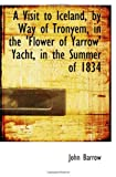 Barrow, John: A Visit to Iceland, by Way of Tronyem, in the 'Flower of Yarrow' Yacht, in the Summer of 1834