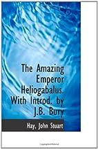The Amazing Emperor Heliogabalus by John…