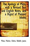 Plato, .: The Apology of Plato, with a Revised Text and English Notes, and a Digest of Platonic Idioms