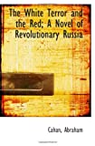 Abraham, Cahan: The White Terror and the Red; A Novel of Revolutionary Russia