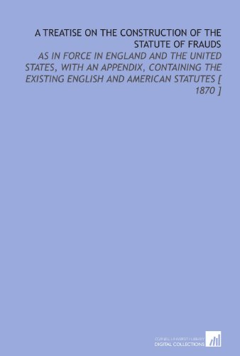 a-treatise-on-the-construction-of-the-statute-of-frauds-as-in-force-in-england-and-the-united-states-with-an-appendix-containing-the-existing-english-and-american-statutes-1870