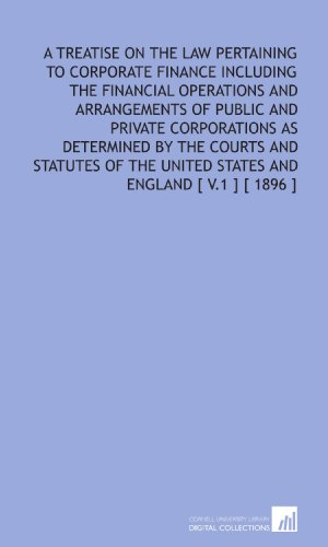 a-treatise-on-the-law-pertaining-to-corporate-finance-including-the-financial-operations-and-arrangements-of-public-and-private-corporations-as-united-states-and-england-v1-1896