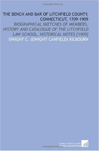 the-bench-and-bar-of-litchfield-county-connecticut-1709-1909-biographical-sketches-of-members-history-and-catalogue-of-the-litchfield-law-school-historical-notes-1909