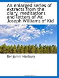 Hanbury, Benjamin: An enlarged series of extracts from the diary, meditations and letters of Mr. Joseph Williams of Kid