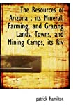 Hamilton, patrick: The Resources of Arizona: its Mineral, Farming, and Grazing Lands, Towns, and Mining Camps, its Riv