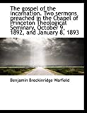 Warfield, Benjamin Breckinridge: The gospel of the incarnation. Two sermons preached in the Chapel of Princeton Theological Seminary,
