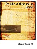 Roberts, Alexander: The Bible of Christ and his Apostles